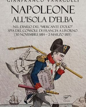 IN LIBRERIA: Napoleone all'Isola d'Elba. Nel diario del «mercante d'olio» spia del console di Francia a Livorno (30 novembre 1814-2 marzo 1815)